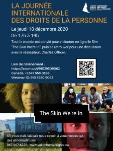 """Affiche  - Célébrez la journée internationale des droits de la personne le jeudi 10 décembre 2020 de 17h à 19h. Tout le monde est convié pour visionner en ligne le film """"The Skin We're In"""", puis se retrouver pour une discussion avec le réalisateur, Charles Officer. Lien de l'évènement: https://zoom.us/j/91039509062. S'il vous plait laissaiz nous savour si vous necessitez des accomodations. 867-667-6226 www.yukonhumanrights.ca"""