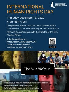 "Poster - INTERNATIONAL HUMAN RIGHTS DAY Thursday Dec. 10th, 2020 from 5-7 PM Everyone is invited to join the Yukon Human Rights Commission for an online viewing of ""The Skin We're In"" followed by a discussion with the Director of the Film, Charles Officer. Join the webinar at https://zoom.us/j/91039509062 or by calling 1 647 558 0588 and entering ID 910 3950 9062. Please contact us at 867-667-6226 or info@yukonhumanrights.ca if you require accommodations to participate."